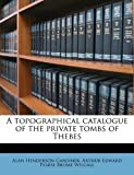 A topographical catalogue of the private tombs of Thebes (1177689707) by Gardiner Alan Henderson