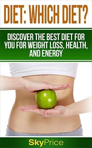 Diet: Which Diet? Discover The Best Diet For You For Weight Loss, Health and Energy