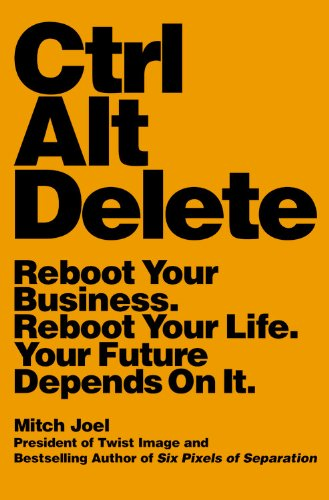 Ctrl Alt Delete: Reboot Your Business. Reboot Your Life. Your Future Depends on It
