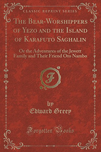 The Bear-Worshippers of Yezo and the Island of Karafuto Saghalin: Or the Adventures of the Jewett Family and Their Friend Oto Nambo (Classic Reprint)