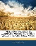 Fakire Und Fakirtum Im Alten Und Modernen Indien: Yoga-Lehre Und Yoga-Praxis (German Edition) (1142361357) by Schmidt, Richard