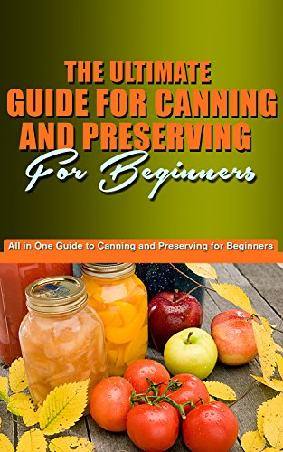 Free Kindle Book : The Ultimate Guide for Canning and Preserving for Beginners: You