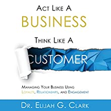 Act Like a Business, Think Like a Customer: Managing You Business Using Loyalty, Relationships, and Engagement Audiobook by Dr. Elijah G. Clark Narrated by Dr. Elijah G. Clark