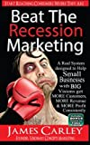 img - for Beat The Recession Marketing: A Real System designed to Help Small Businesses with BIG Visions Develop a Winning Marketing Strategy to Get MORE Customers, MORE Revenue and MORE Profits. book / textbook / text book