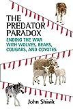 John Shivik The Predator Paradox: Ending the War with Wolves, Bears, Cougars, and Coyotes