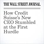 How Credit Suisse's New CEO Stumbled at the First Hurdle | Paul J. Davies