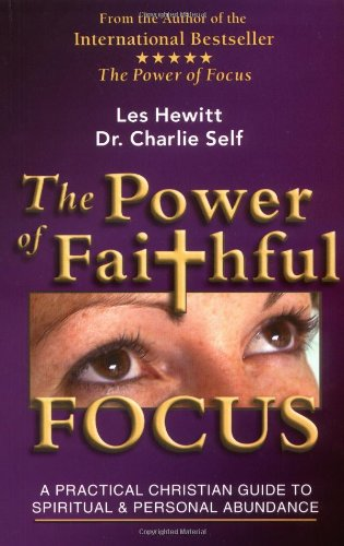 The Power of Faithful Focus: A Practical Christian Guide to Spiritual and Personal Abundance (Power of Focus)