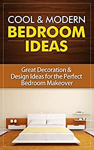 Cool & Modern Bedroom Ideas: Great Decoration & Design Ideas for the Perfect Bedroom Makeover