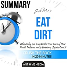 Summary of Dr. Josh Axe's Eat Dirt: Why Leaky Gut May Be the Root Cause of Your Health Problems and 5 Surprising Steps to Cure It Audiobook by  Ant Hive Media Narrated by David N. Baker