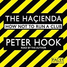 The Hacienda: How Not to Run a Club Audiobook by Peter Hook Narrated by Peter Hook