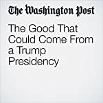The Good That Could Come From a Trump Presidency | E.J. Dionne Jr.