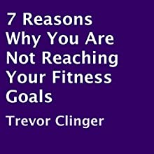 7 Reasons Why You Are Not Reaching Your Fitness Goals (       UNABRIDGED) by Trevor Clinger Narrated by Graham Elliott Taglang