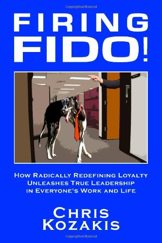 Firing Fido! How Radically Redefining Loyalty Unleashes True Leadership in Everyone's Work and Life