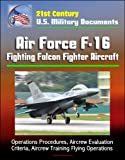 21st Century U.S. Military Documents: Air Force F-16 Fighting Falcon Fighter Aircraft - Operations Procedures, Aircrew Evaluation Criteria, Aircrew Training Flying Operations