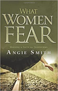 What Women Fear: Walking in Faith that Transforms: Angie