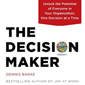 The Decision Maker: Unlock the Potential of Everyone in Your Organization, One Decision at a Time | [Dennis Bakke]