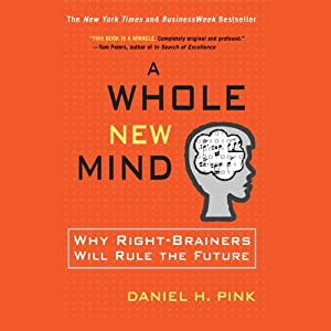 A Whole New Mind: Why Right-Brainers Will Rule the Future | [Daniel H. Pink]