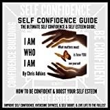 The Ultimate Self Confidence and Self Esteem Guide: How to Be Confident and Boost Your Self Esteem, Improve Self Confidence, Overcome Shyness and Self-Doubt, and Live Life to the Fullest! (Unabridged)