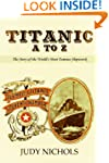 Titanic A to Z, The Story of the Worl...