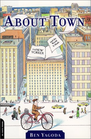 About Town: The New Yorker And The World It Made, Ben Yagoda
