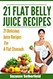 21 Flat Belly Juice Recipes: The Best Quick and Easy Juice Recipes For A Flat Belly, Get In Shape, and Stay Healthy