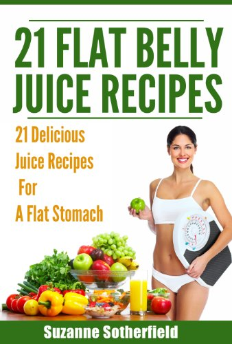 21 Flat Belly Juice Recipes: The Best Quick And Easy Juice Recipes For A Flat Belly, Get In Shape, And Stay Healthy front-102518
