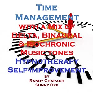 Time Management with a Mix of Delta Binaural Isochronic Tones: 3 in 1 Legendary, Complete Hypnosis Sessions | [Randy Charach, Sunny Oye]