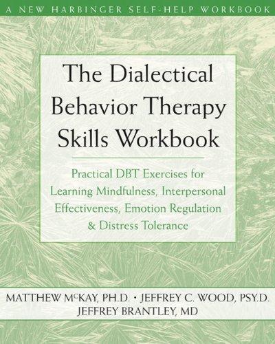 Dialectical Behavior Therapy Skills Workbook: Practical DBT Exercises for Learning Mindfulness, Interpersonal Effectiveness, Emotion Regulation, & Distress Tolerance (New Harbinger Self-Help Workbook)