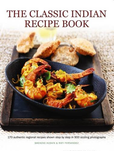 The Classic Indian Recipe Book: 170 Authentic Regional Recipes Shown Step By Step In 900 Sizzling Photographs by Shehzad Husain, Rafi Fernandez
