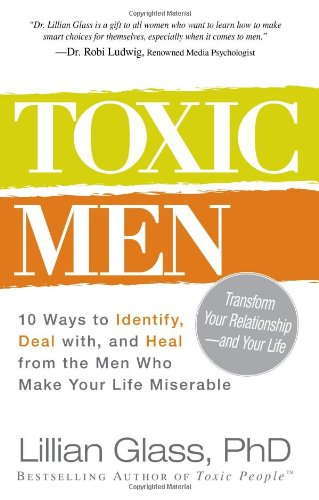 Toxic Men: 10 Ways to Identify, Deal with, and Heal from the Men Who Make Your Life Miserable: Lillian Glass: 9781440500077: Amazon.com: Books
