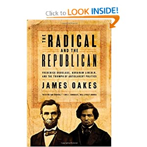 The Radical and the Republican: Frederick Douglass, Abraham Lincoln, and the Triumph of Antislavery Politics by James Oakes