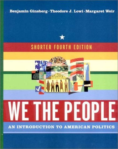 We the People: An Introduction to American Politics, Fourth Edition, Benjamin Ginsberg, Theodore J. Lowi, Margaret Weir