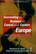 Succeeding in Business in Central and Eastern Europe, A Guide to Cultures, Markets, and Practices (Managing Cultural Differences)