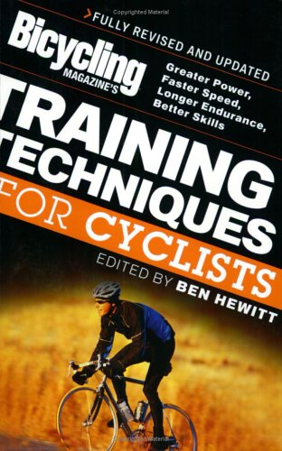 Bicycling Magazines Training Techniques For Cyclists : Greater Power, Faster Speed, Longer Endurance, Better Skills, BEN HEWITT