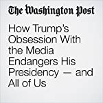 How Trump's Obsession With the Media Endangers His Presidency — and All of Us | Paul Waldman