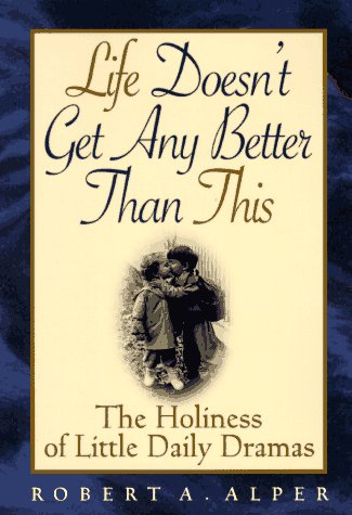 Life Doesn't Get Any Better Than This: The Holiness of Little Daily Dramas by Robert A. Alper