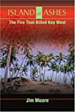 Island of Ashes: The Fire That Killed Key West (0595171222) by Moore, Jim