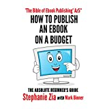 How To Publish An Ebook On A Budget: The Absolute Beginner's Guide To Ebook Publishingby Stephanie Zia