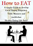 How to EAT: A simple Guide to develop Great Dining Etiquettes, Table Manners, and World-class Healthy Eating Lifestyle!