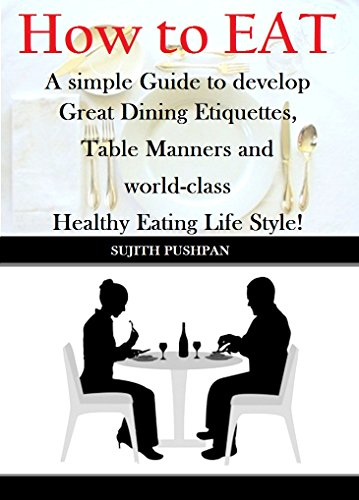 Free Kindle Book : How to EAT: A simple Guide to develop Great Dining Etiquettes, Table Manners, and World-class Healthy Eating Lifestyle!