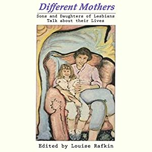 Different Mothers: Sons and Daughters of Lesbians Talk About Their Lives | [Louise Rafkin (editor)]