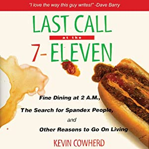 Last Call at the 7-Eleven: Fine Dining at 2 A.M., the Search for Spandex People, and Other Reasons to Go On Living | [Kevin Cowherd]
