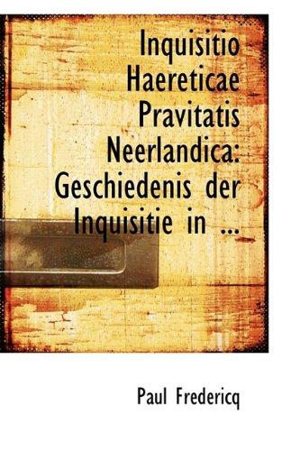 Inquisitio Haereticae Pravitatis Neerlandica: Geschiedenis Der Inquisitie in ...