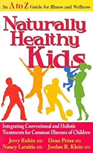 Naturally Healthy Kids: Integrating Conventional and Holistic Treatments for Common Illnesses of Children Jerry Rubin M.D., Dean Prina M.D., Nancy Lataitis M.D. and Jordan R. Klein M.D.