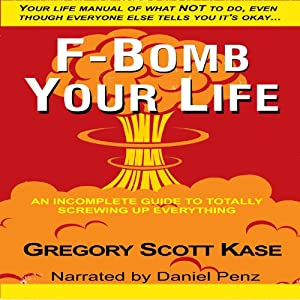F-Bomb Your Life: An Incomplete Guide to Screwing Up Everything | [Gregory Scott Kase]