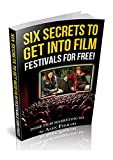The Six Secrets to Get into Film Festivals for Cheap or FREE!: Don't waste money submitting to every film festival in the world.