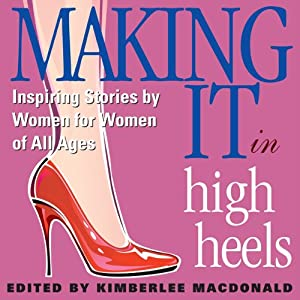 Making It in High Heels: Inspiring Stories by Women for Women of All Ages | [Kimberlee MacDonald]