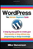 img - for Wordpress The Ultimate Beginners Guide: A step by step guide to create your first website or blog without any programming or design knowledge ... for beginners, website, website design) book / textbook / text book