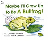 Maybe I'll Grow Up to Be a Bullfrog!
