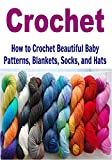 Crochet:  How to Crochet Beautiful Baby Patterns, Blankets, Socks, and Hats: (Crochet - Crochet Projects - Crochet for Beginners - Crochet Patterns - Knitting)